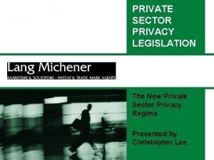 PRIVATE SECTOR PRIVACY LEGISLATION The New Private Sector