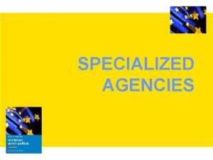 SPECIALIZED AGENCIES Overview Particularly since the early 1990