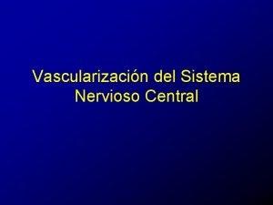 Vascularizacin del Sistema Nervioso Central Irrigacin arterial del
