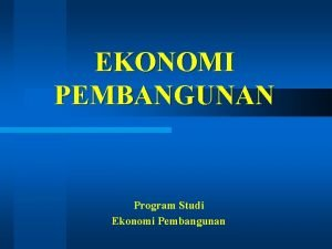 EKONOMI PEMBANGUNAN Program Studi Ekonomi Pembangunan Ekonomi Pembangunan