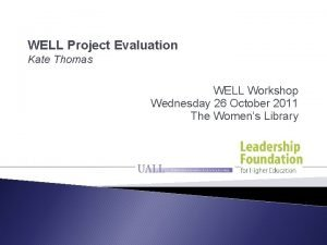 WELL Project Evaluation Kate Thomas WELL Workshop Wednesday