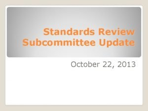 Standards Review Subcommittee Update October 22 2013 Meetings