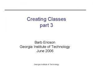 Creating Classes part 3 Barb Ericson Georgia Institute