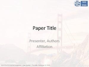 Paper Title Presenter Authors Affiliation 2018 PreICIS SIGDSA