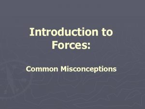 Introduction to Forces Common Misconceptions Common Misconceptions about