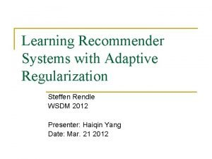 Learning Recommender Systems with Adaptive Regularization Steffen Rendle