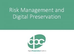 Risk Management and Digital Preservation What is Digital