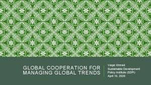 GLOBAL COOPERATION FOR MANAGING GLOBAL TRENDS Vaqar Ahmed