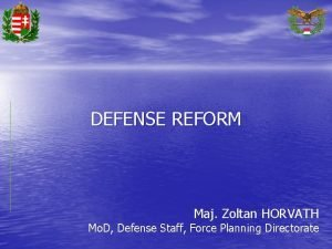 DEFENSE REFORM Maj Zoltan HORVATH Mo D Defense