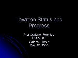 Tevatron Status and Progress Pier Oddone Fermilab HCP