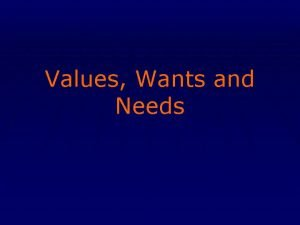 Values Wants and Needs Values strongly influence our