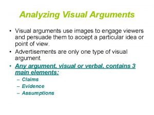 Analyzing Visual Arguments Visual arguments use images to