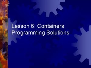 Lesson 6 Containers Programming Solutions Containers Containers are
