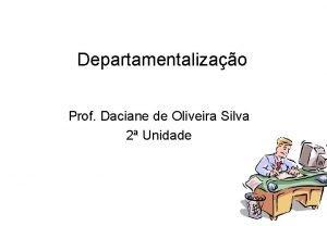 Departamentalizao Prof Daciane de Oliveira Silva 2 Unidade