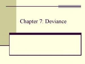 Chapter 7 Deviance Deviance n Deviance is behavior