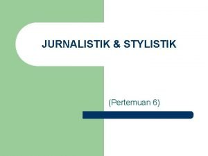 JURNALISTIK STYLISTIK Pertemuan 6 LEAD JURNALISTIK STYLISTIK 1