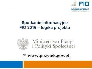 1 Spotkanie informacyjne FIO 2016 logika projektu Ministerstwo