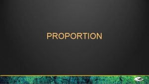 PROPORTION Proportion is the relationship of two or