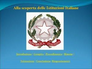 Alla scoperta delle Istituzioni Italiane Introduzione Compito Procedimento