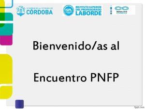 Bienvenidoas al Encuentro PNFP Objetivos del Encuentro Compartir