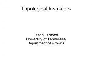 Topological Insulators Jason Lambert University of Tennessee Department