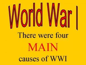 There were four MAIN causes of WWI M