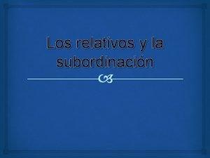 Los relativos y la subordinacin Los relativos Son