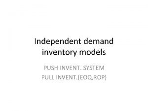 Independent demand inventory models PUSH INVENT SYSTEM PULL