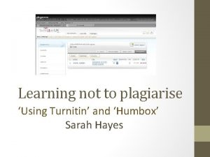 Learning not to plagiarise Using Turnitin and Humbox
