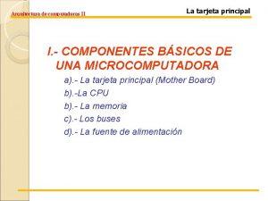 Arquitectura de computadoras II La tarjeta principal I