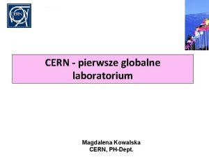 CERN pierwsze globalne laboratorium Magdalena Kowalska CERN PHDept