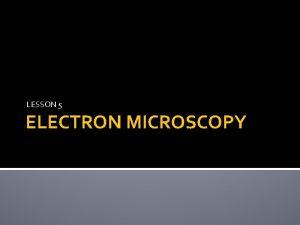 LESSON 5 ELECTRON MICROSCOPY TYPES OF MICROSCOPY Light