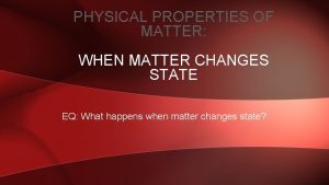 PHYSICAL PROPERTIES OF MATTER WHEN MATTER CHANGES STATE