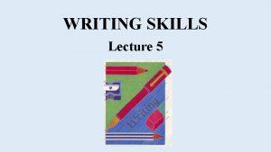 WRITING SKILLS Lecture 5 Developing Skills 5 1