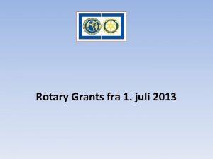 Rotary Grants fra 1 juli 2013 Tidligere modell