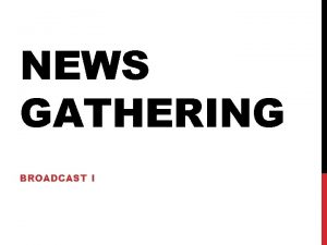 NEWS GATHERING BROADCAST I CH 2 NEWS GATHERING