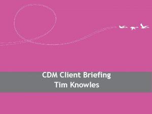 CDM Client Briefing Tim Knowles Changes for CDM