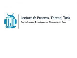 Lecture 6 Process Thread Task Topics Process Thread
