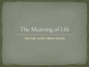 The Meaning of Life One Life Leeds Atheist