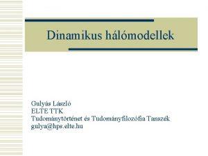 Dinamikus hlmodellek Gulys Lszl ELTE TTK Tudomnytrtnet s