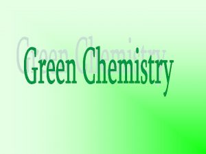 GREEN CHEMISTRY DEFINITION Green Chemistry is the utilisation