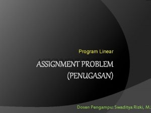 Program Linear ASSIGNMENT PROBLEM PENUGASAN Dosen Pengampu Swaditya