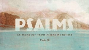 Enlarging Our Hearts Around the Nations Psalm 96