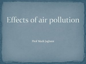 Effects of air pollution Prof Madi Jagbeer 1