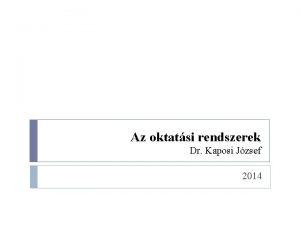 Az oktatsi rendszerek Dr Kaposi Jzsef 2014 Az