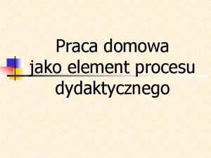 Praca domowa jako element procesu dydaktycznego n Praca