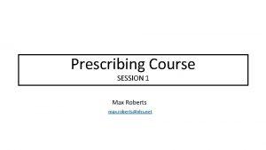 Prescribing Teaching Course Prescribing SESSION 1 Max Roberts