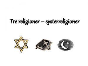 Tre religioner systerreligioner Judendomen kristendomen islam Tre olika