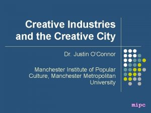 Creative Industries and the Creative City Dr Justin