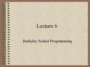 Lecture 6 Berkeley Socket Programming Berkeley Sockets Unix